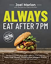 Always Eat After 7 PM: The Revolutionary Rule-Breaking Diet That Lets You Enjoy Huge Dinners, Desserts, and Indulgent Snacks�While Burning Fat Overnight