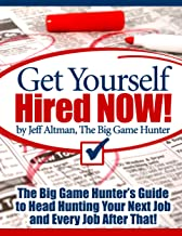 Get Yourself Hired NOW!: The Big Game Hunter's Guide to Head Hunting Your Next Job and Every Job After That!