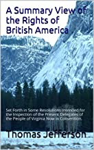 A Summary View of the Rights of British America: Set Forth in Some Resolutions Intended for the  Inspection of the Present Delegates of the  People of Virginia  Now in Convention.