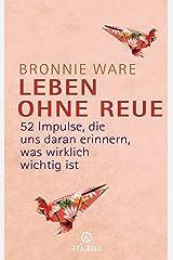 Leben ohne Reue: 52 Impulse, die uns daran erinnern, was wirklich wichtig ist (German Edition) Kindle Edition