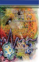 Where Your Mind Goes Energy Flows: A Self-Healing Manual for the Mind and Body