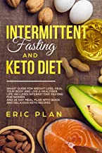 Intermittent Fasting and Keto Diet: Smart Guide for Weight Loss, Heal Your Body and Live a Healthier Life; Intermittent Fasting for Women and 28-Day Plan with Quick and Delicious Keto Recipes