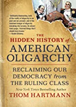 The Hidden History of American Oligarchy: Reclaiming Our Democracy from the Ruling Class