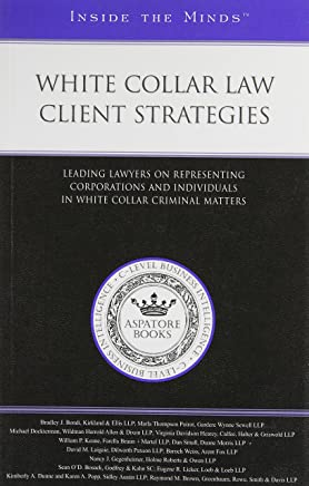 White Collar Law Client Strategies: Leading Lawyers on Representing Corporations and Individuals in White Collar Criminal Matters