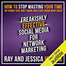 Freakishly Effective Social Media for Network Marketing: How to Stop Wasting Your Time on..