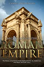 Arches across the Roman Empire: The History of the Roman Arches Built in Europe, the Middle East, Asia Minor, and North Africa (English Edition)