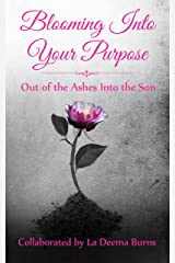 Blooming Into Your Purpose: Out of the Ashes Into the Son Kindle Edition