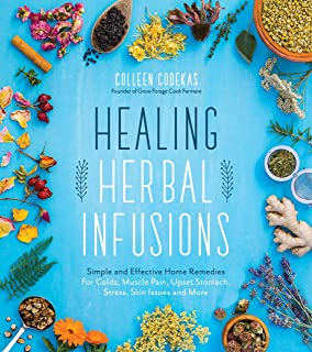 Healing Herbal Infusions: Simple and Effective Home Remedies for Colds, Muscle Pain, Upset Stomach, Stress, Skin Issues an...