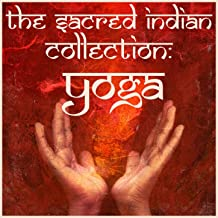 The Sacred Indian Collection: Yoga, Featuring Mantras, Chants, Kirtans, Piano Ragas, And Traditional Music for Yoga and Meditation