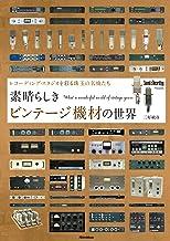 表紙: 素晴らしきビンテージ機材の世界 ~レコーディング・スタジオを彩る珠玉の名機たち | 三好 敏彦