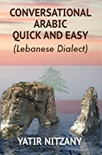Conversational Arabic Quick and Easy: Learn the Lebanese Dialect. A Levantine Arabic Colloquial.
