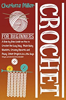 Crochet For Beginners: A Step by Step Guide on How To Crochet The Easy Way. Make Baby Blankets, Granny Squares and Many Ot...