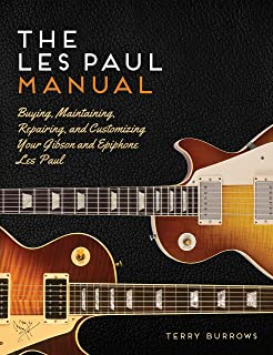 The Les Paul Manual: Buying, Maintaining, Repairing, and Customizing Your Gibson and Epiphone Les Paul