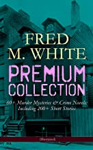 FRED M. WHITE Premium Collection: 60+ Murder Mysteries & Crime Novels; Including 200+ Short Stories (Illustrated): The Doo...