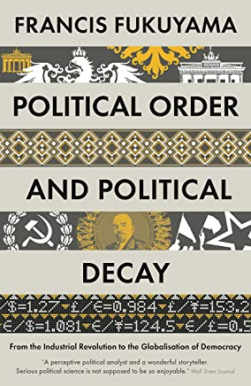 Political Order and Political Decay: From the Industrial Revolution to the Globalisation of Democracy (English Edition)