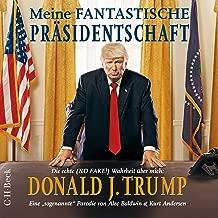 Meine fantastische Präsidentschaft - Die echte (NO FAKE!) Wahrheit über mich: Donald J. Trump: Eine