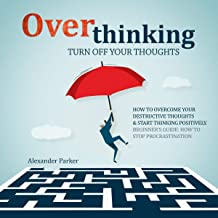 Overthinking: Turn Off Your Thoughts: How To Overcome Your Destructive Thoughts And Start Thinking Positively, Beginners Guide: How To Stop Procrastination