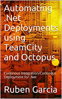 Automating .Net Deployments using TeamCity and Octopus: Continous Integration/Continous Deployment for .Net (English Edition)
