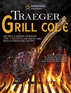TRAEGER GRILL CODE • Not only a Smoker Cookbook: The 7 secrets for perfect BBQ with 233 irresistible recipes. Step by step...