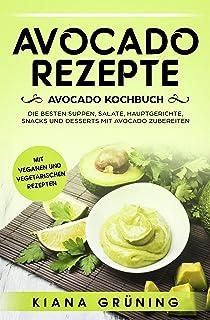 Avocado Rezepte: Avocado Kochbuch – Die besten Suppen, Sal