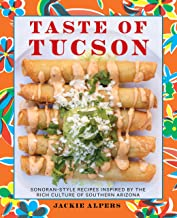 Taste of Tucson: Sonoran-Style Recipes Inspired by the Rich Culture of Southern Arizona