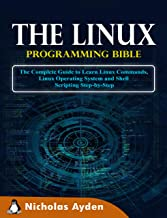 The Linux Programming Bible: The Complete Guide to Learn Linux Commands, Linux Operating System and Shell Scripting Step-by-Step (English Edition)