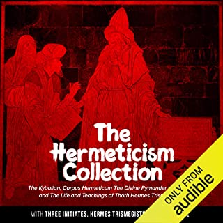 The Hermeticism Collection: The Kybalion, Corpus Hermeticum: The Divine Pymander of Hermes, and The Life and Teachings of Thoth Hermes Trismegistus
