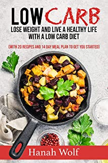 Low Carb: Lose Weight And Live A Healthy Life With A Low Carb Diet (With 20 Recipes And 14 Day Meal Plan To Get You Started)