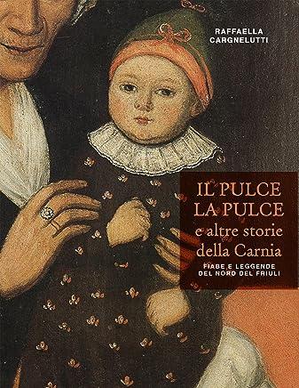 Il Pulce la Pulce e altre storie della Carnia: Fiabe e leggende del Nord del Friuli