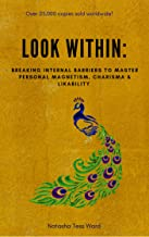 A Look Within: Breaking Internal Barriers To Master Personal Magnetism, Charisma & Likability