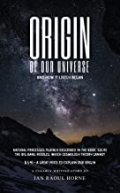 ORIGIN OF OUR UNIVERSE AND HOW IT LIKELY BEGAN: NATURAL PROCESSES PLAINLY DESCRIBED IN THE BOOK. SOLVE THE BIG BANG RIDDLES, WHICH COSMOLOGY THEORY CANNOT