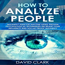 How to Analyze People: Instantly Analyze Anyone Using Proven Psychological Techniques - Increase your Influence and Social Proof Instantly (Volume 1)