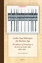 Arabic Type-Making in the Machine Age, The Influence of Technology on the Form of Arabic Type, 19081993 (Islamic Manuscrip...