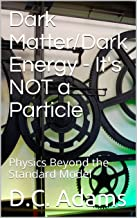Dark Matter/Dark Energy - It's NOT a Particle: Physics Beyond the Standard Model (D.C. Adams Lecture Series Collection Book 5)