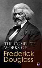 The Complete Works of Frederick Douglass: Narrative of the Life of Frederick Douglass, My Bondage and My Freedom, Life and Times of Frederick Douglass, ... What to the Slave is the Fourth of July?…