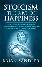Stoicism : The Art of Happiness: How the Stoic Philosophy Works, Living a Good Life, Finding Calm and Managing your Emotions in a Turbulent World