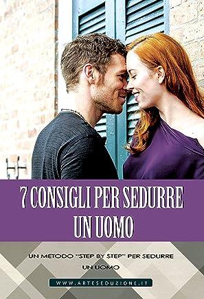 7 Consigli per Sedurre un Uomo: Un metodo step by step per sedurre un uomo