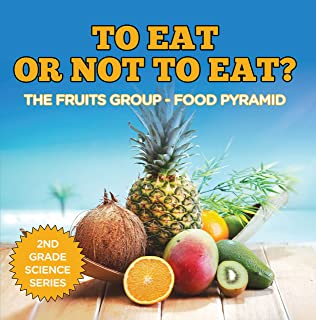 To Eat Or Not To Eat? The Fruits Group - Food Pyramid (2nd Grade Science Series Book 1)