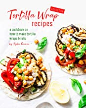 Versatile Tortilla Wrap Recipes: A Cookbook on How to Make Tortilla Wraps & Rolls