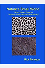 Nature's Small World: When Viewed Close up Ordinary Things Become Extraordinary! Kindle Edition