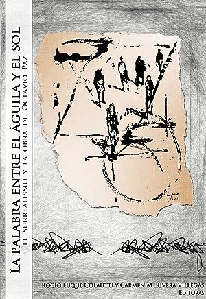 La palabra entre el águila y el sol: el surrealismo y la obra de Octavio Paz (Spanish Edition)