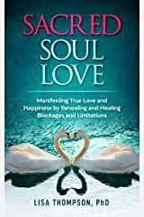 Sacred Soul Love: Manifesting True Love and Happiness by Revealing and Healing Blockages and Limitations Kindle Edition