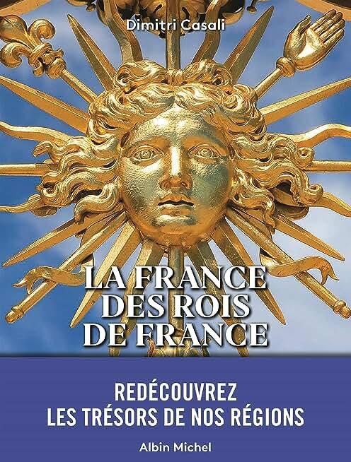 La France des Rois de France: A la (re)découverte des trésors de nos régions