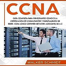 CCNA: Guía Completa para Principiantes Conoce la Certificación de Conmutación y Enrutamiento de Redes CCNA [CCNA: A Compre...
