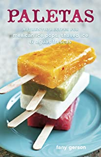 Paletas: Authentic Recipes for Mexican Ice Pops, Shaved Ice & Aguas Frescas [A Cookbook]