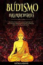 Budismo para Principiantes: Gana Paz Interior al Entender e Implementar el Budismo en tu Vida para Incrementar tu Energía y Reducir el Estrés y la Ansiedad