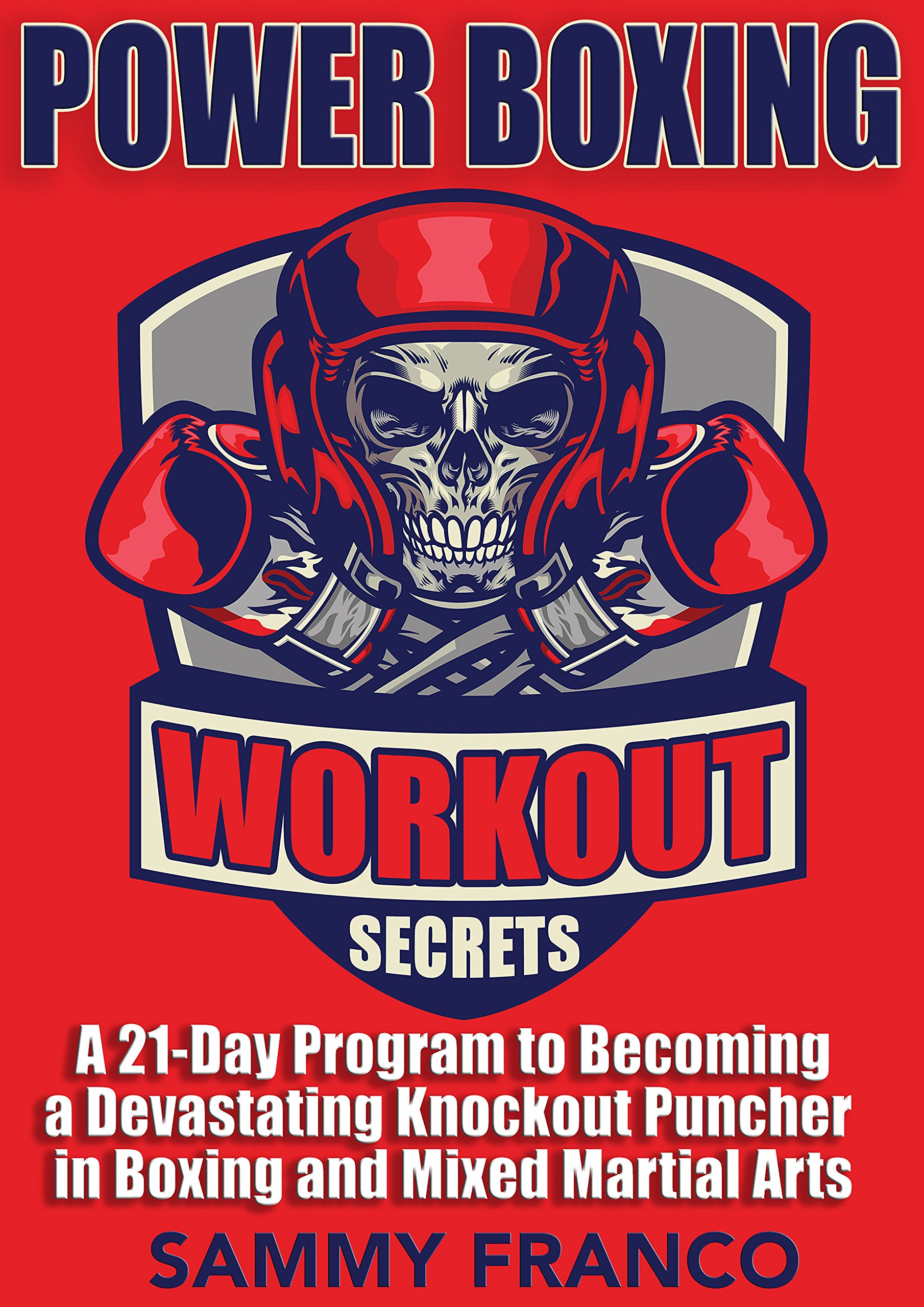 Power Boxing Workout Secrets: A 21 Day Program to Becoming a Devastating Knockout Puncher in Boxing and Mixed Martial Arts...