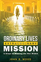 Ordinary Lives Extraordinary Mission: 5 Steps to Winning the War Within