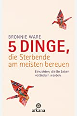5 Dinge, die Sterbende am meisten bereuen: Einsichten, die Ihr Leben verändern werden (German Edition) Kindle Edition