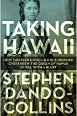 Taking Hawaii: How Thirteen Honolulu Businessmen Overthrew the Queen of Hawaii in 1893, With a Bluff Kindle Edition